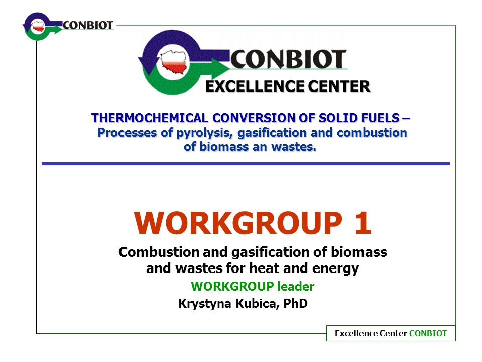 Excellence Center CONBIOT THERMOCHEMICAL CONVERSION OF SOLID FUELS – Processes of pyrolysis, gasification and combustion of biomass an wastes. WORKGRO