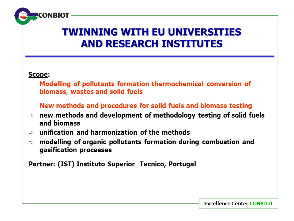 Excellence Center CONBIOT TWINNING WITH EU UNIVERSITIES AND RESEARCH INSTITUTES Scope: Modelling of pollutants formation thermochemical conversion of