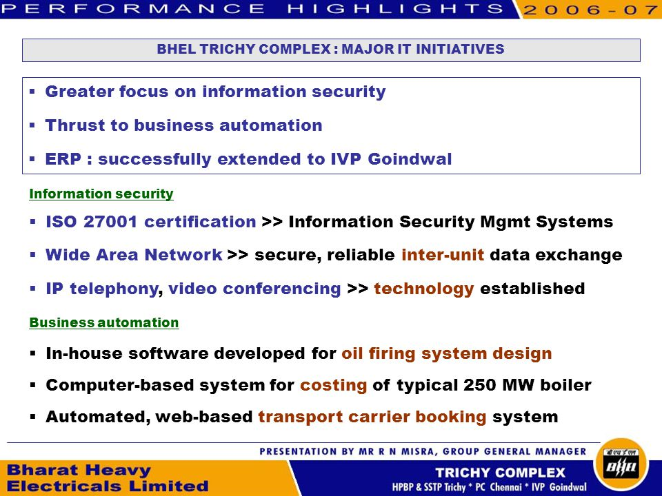 BHEL TRICHY COMPLEX : MAJOR IT INITIATIVES Greater focus on information security Thrust to business automation ERP : successfully extended to IVP Goindwal Information security ISO 27001 certification >> Information Security Mgmt Systems Wide Area Network >> secure, reliable inter-unit data exchange IP telephony, video conferencing >> technology established Business automation In-house software developed for oil firing system design Computer-based system for costing of typical 250 MW boiler Automated, web-based transport carrier booking system