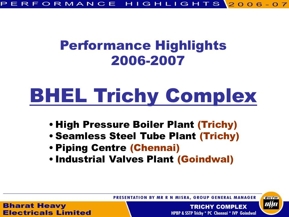 Performance Highlights BHEL Trichy Complex High Pressure Boiler Plant (Trichy) Seamless Steel Tube Plant (Trichy) Piping Centre (Chennai) Industrial Valves Plant (Goindwal)