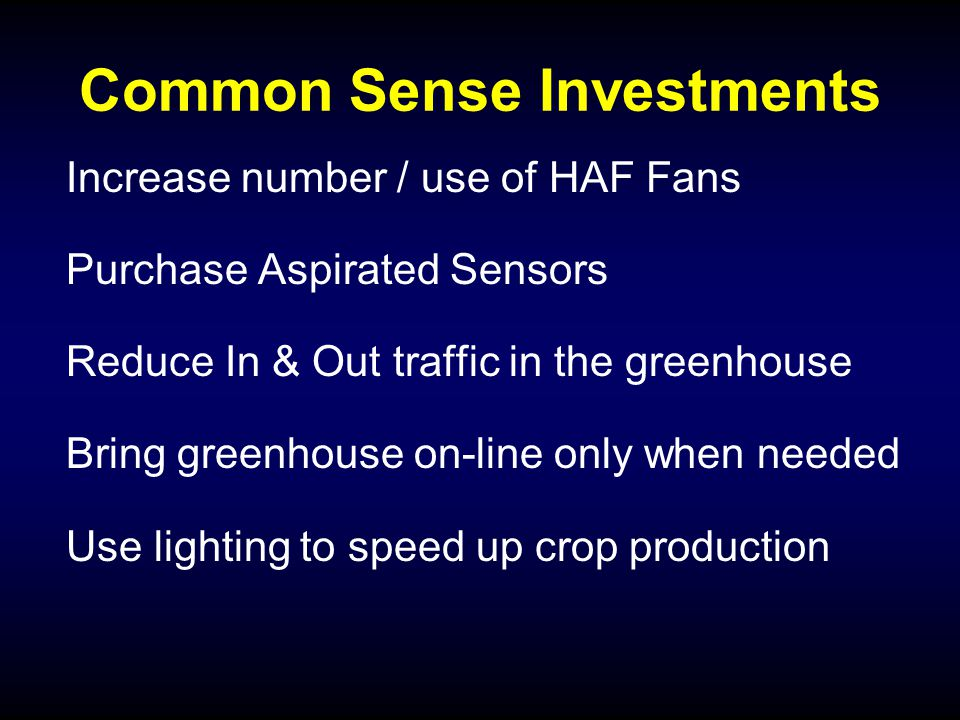 Common Sense Investments Increase number / use of HAF Fans Purchase Aspirated Sensors Reduce In & Out traffic in the greenhouse Bring greenhouse on-line only when needed Use lighting to speed up crop production