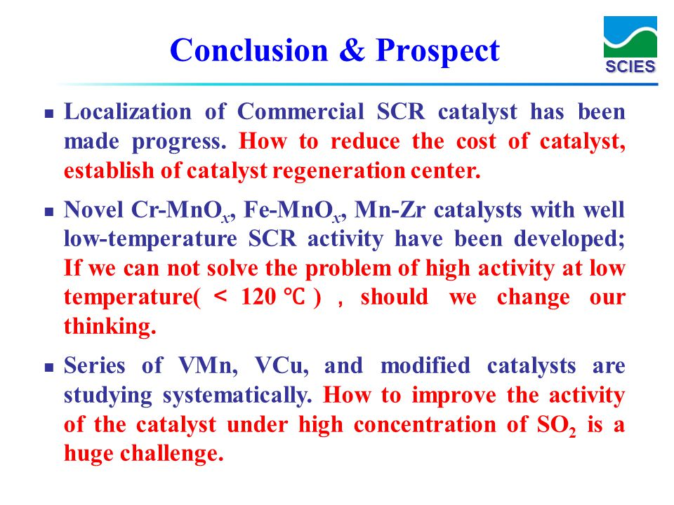 SCIES Conclusion & Prospect Localization of Commercial SCR catalyst has been made progress. How to reduce the cost of catalyst, establish of catalyst
