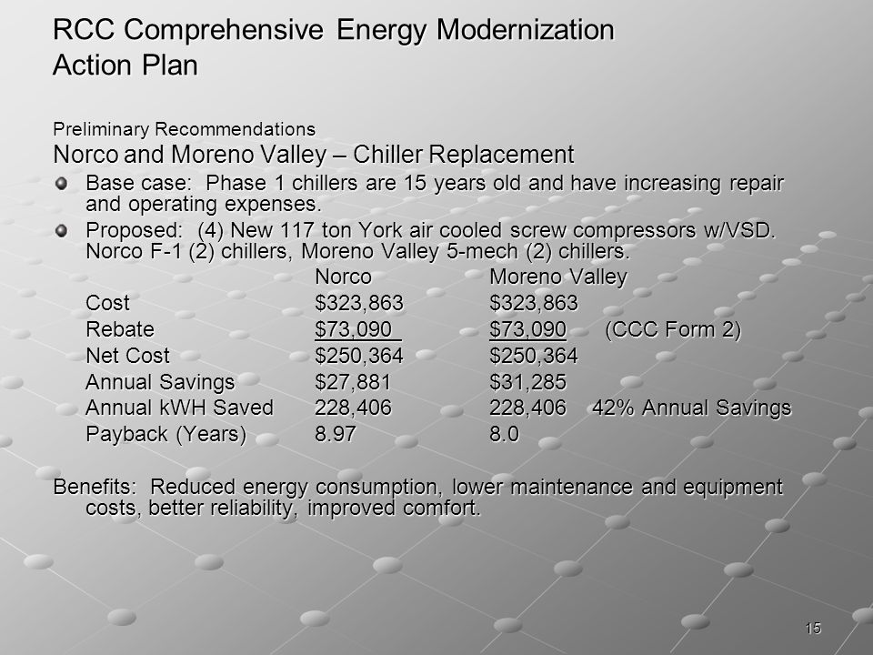 15 RCC Comprehensive Energy Modernization Action Plan Preliminary Recommendations Norco and Moreno Valley – Chiller Replacement Base case: Phase 1 chillers are 15 years old and have increasing repair and operating expenses.