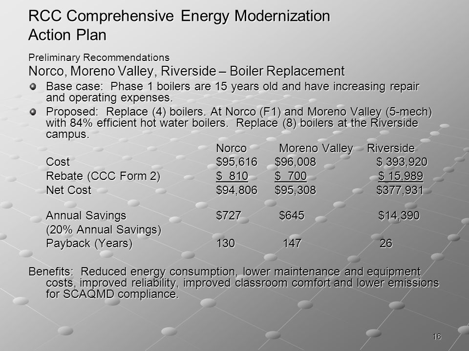 16 RCC Comprehensive Energy Modernization Action Plan Preliminary Recommendations Norco, Moreno Valley, Riverside – Boiler Replacement Base case: Phase 1 boilers are 15 years old and have increasing repair and operating expenses.