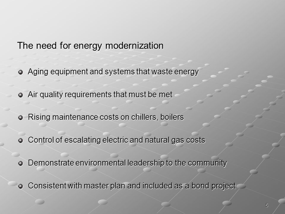 5 The need for energy modernization Aging equipment and systems that waste energy Air quality requirements that must be met Rising maintenance costs on chillers, boilers Control of escalating electric and natural gas costs Demonstrate environmental leadership to the community Consistent with master plan and included as a bond project