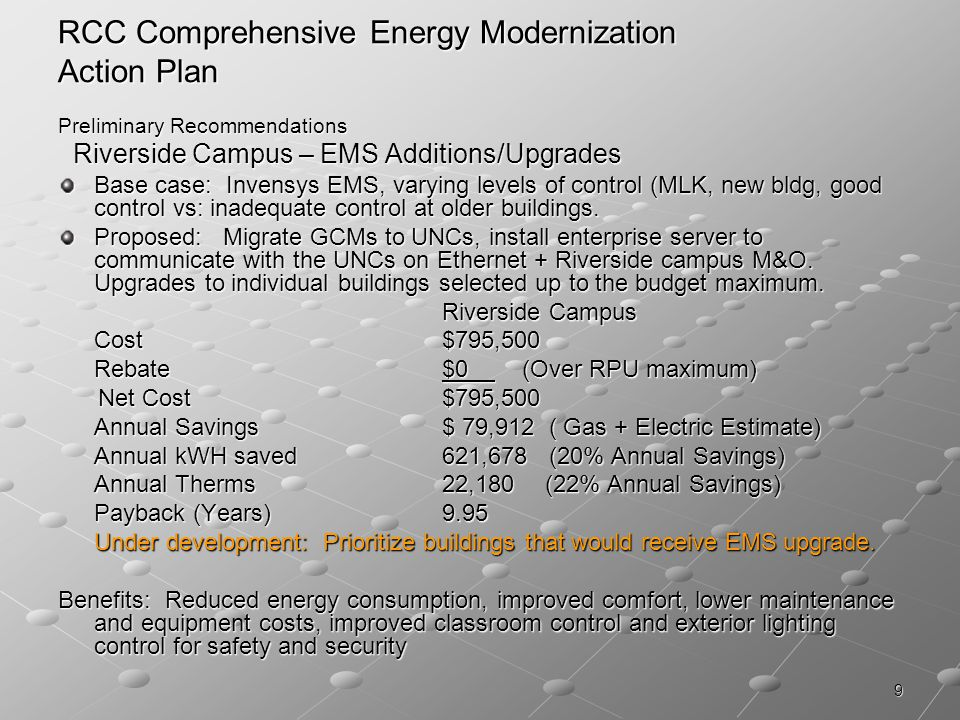 9 RCC Comprehensive Energy Modernization Action Plan Preliminary Recommendations Riverside Campus – EMS Additions/Upgrades Riverside Campus – EMS Additions/Upgrades Base case: Invensys EMS, varying levels of control (MLK, new bldg, good control vs: inadequate control at older buildings.