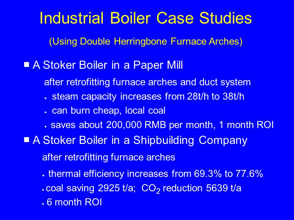 Industrial Boiler Case Studies (Using Double Herringbone Furnace Arches) A Stoker Boiler in a Paper Mill after retrofitting furnace arches and duct system steam capacity increases from 28t/h to 38t/h can burn cheap, local coal saves about 200,000 RMB per month, 1 month ROI A Stoker Boiler in a Shipbuilding Company after retrofitting furnace arches thermal efficiency increases from 69.3% to 77.6% coal saving 2925 t/a; CO 2 reduction 5639 t/a 6 month ROI