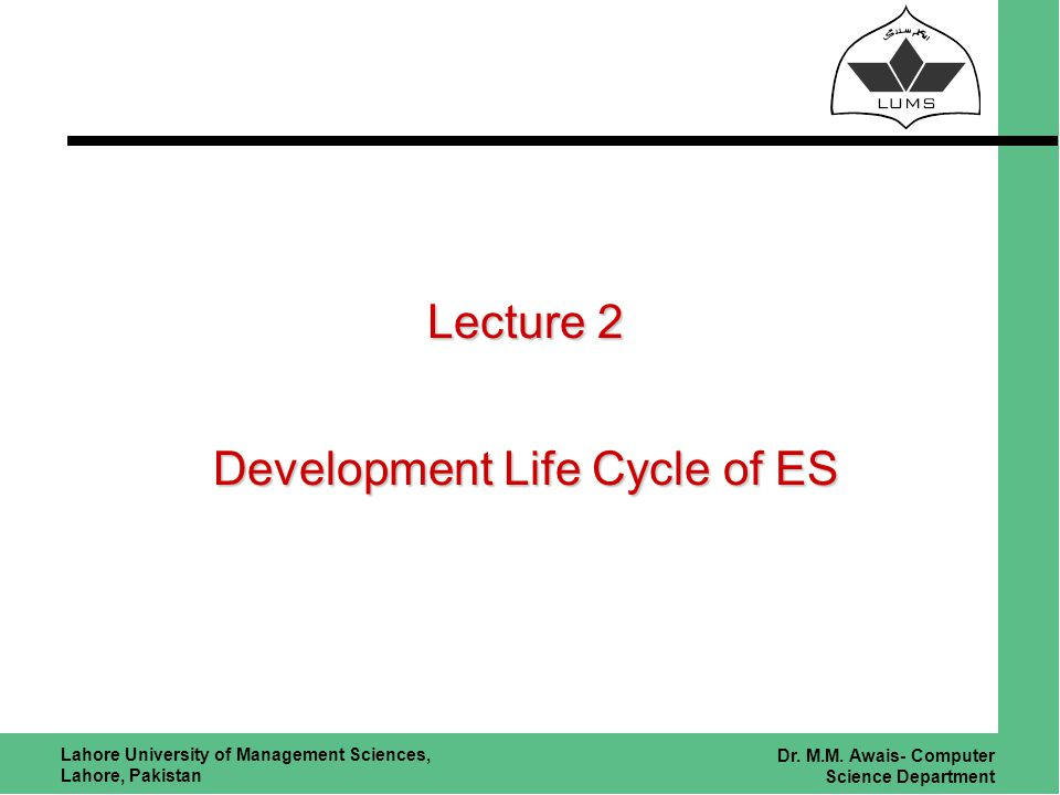 Lahore University of Management Sciences, Lahore, Pakistan Dr. M.M. Awais- Computer Science Department Lecture 2 Development Life Cycle of ES