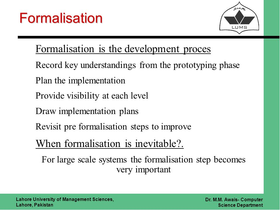 Lahore University of Management Sciences, Lahore, Pakistan Dr. M.M. Awais- Computer Science Department Formalisation Formalisation is the development