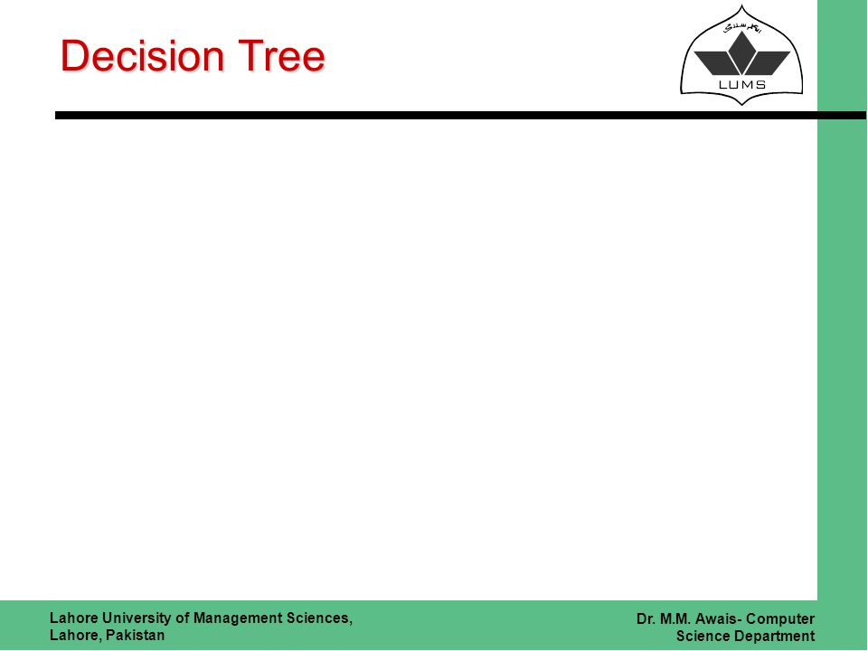 Lahore University of Management Sciences, Lahore, Pakistan Dr. M.M. Awais- Computer Science Department Decision Tree