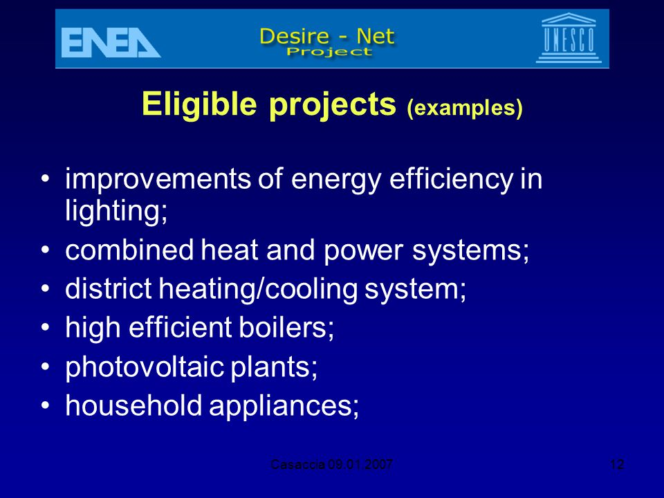 Casaccia 09.01.200712 Eligible projects (examples) improvements of energy efficiency in lighting; combined heat and power systems; district heating/co