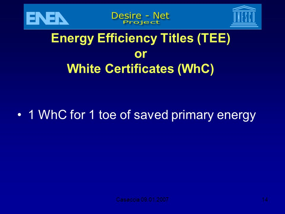 Casaccia 09.01.200714 Energy Efficiency Titles (TEE) or White Certificates (WhC) 1 WhC for 1 toe of saved primary energy