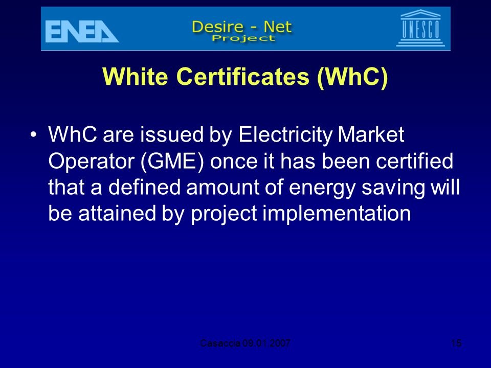 Casaccia 09.01.200715 White Certificates (WhC) WhC are issued by Electricity Market Operator (GME) once it has been certified that a defined amount of