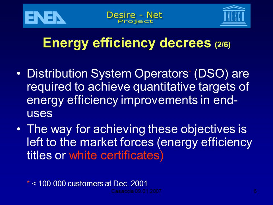 Casaccia 09.01.20076 Energy efficiency decrees (2/6) Distribution System Operators * (DSO) are required to achieve quantitative targets of energy effi