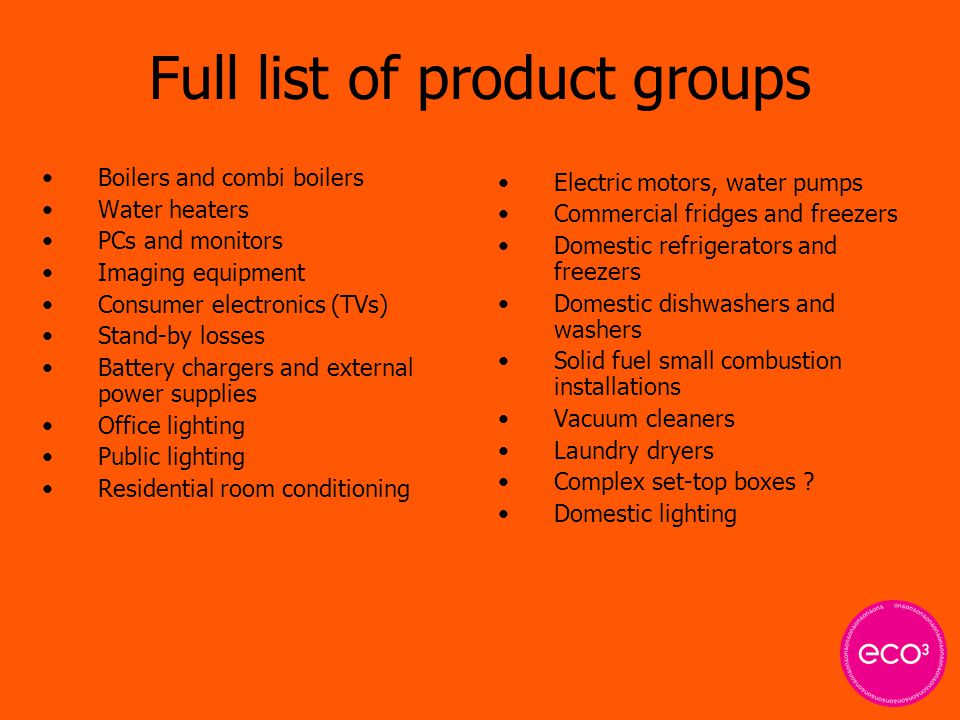 Full list of product groups Boilers and combi boilers Water heaters PCs and monitors Imaging equipment Consumer electronics (TVs) Stand-by losses Battery chargers and external power supplies Office lighting Public lighting Residential room conditioning Electric motors, water pumps Commercial fridges and freezers Domestic refrigerators and freezers Domestic dishwashers and washers Solid fuel small combustion installations Vacuum cleaners Laundry dryers Complex set-top boxes .