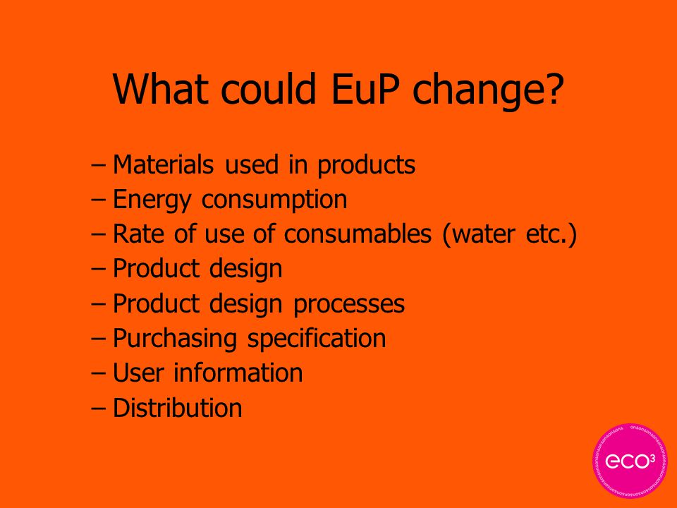 What could EuP change? –Materials used in products –Energy consumption –Rate of use of consumables (water etc.) –Product design –Product design proces