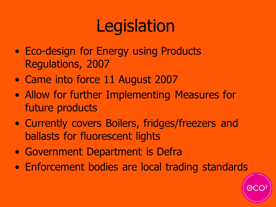 Legislation Eco-design for Energy using Products Regulations, 2007 Came into force 11 August 2007 Allow for further Implementing Measures for future products Currently covers Boilers, fridges/freezers and ballasts for fluorescent lights Government Department is Defra Enforcement bodies are local trading standards