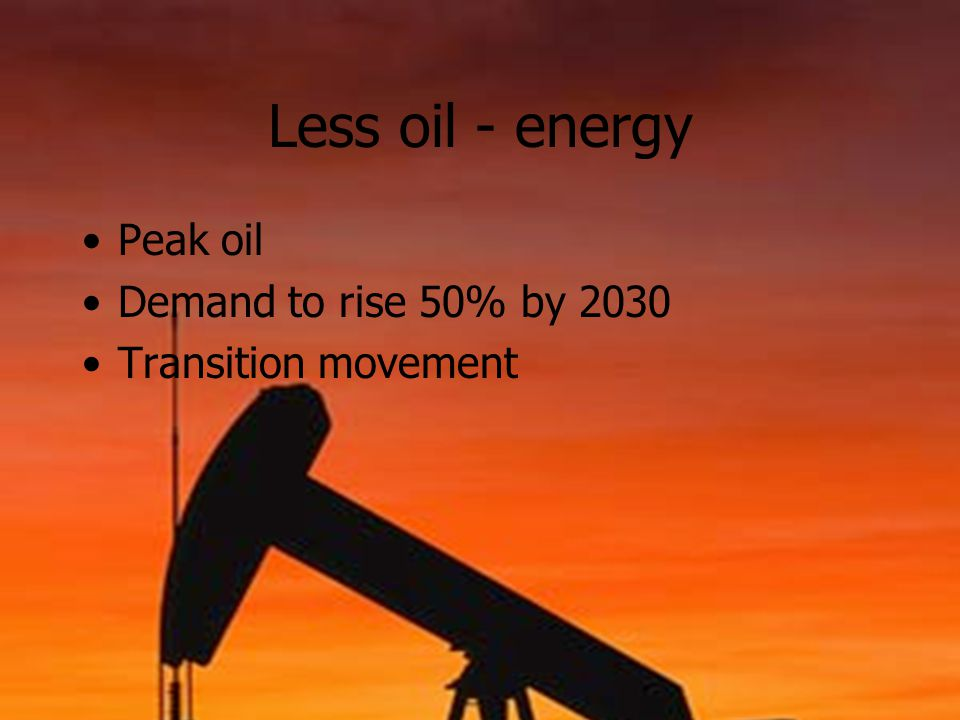 Less oil - energy Peak oil Demand to rise 50% by 2030 Transition movement
