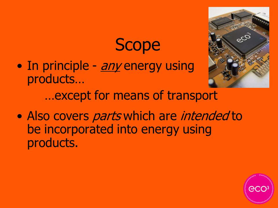 Scope In principle - any energy using products… …except for means of transport Also covers parts which are intended to be incorporated into energy usi