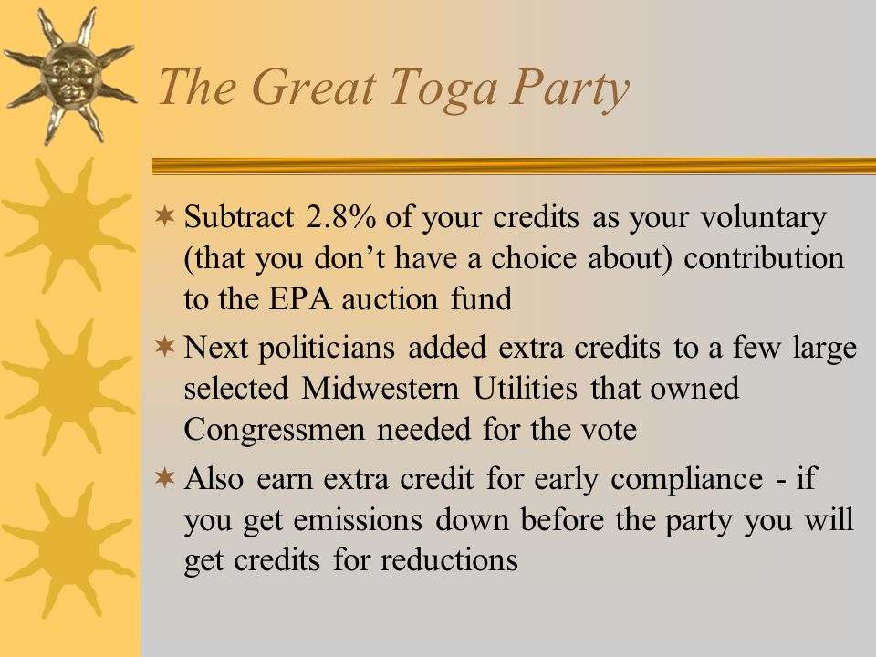 The Great Toga Party Subtract 2.8% of your credits as your voluntary (that you dont have a choice about) contribution to the EPA auction fund Next politicians added extra credits to a few large selected Midwestern Utilities that owned Congressmen needed for the vote Also earn extra credit for early compliance - if you get emissions down before the party you will get credits for reductions