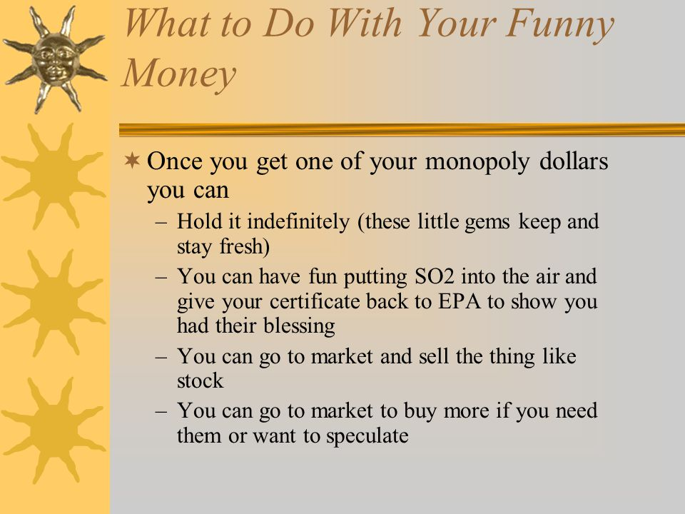 What to Do With Your Funny Money Once you get one of your monopoly dollars you can –Hold it indefinitely (these little gems keep and stay fresh) –You can have fun putting SO2 into the air and give your certificate back to EPA to show you had their blessing –You can go to market and sell the thing like stock –You can go to market to buy more if you need them or want to speculate