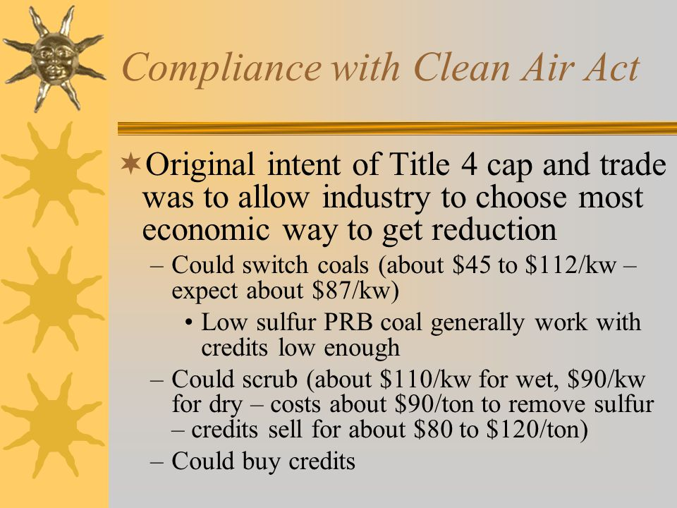 Compliance with Clean Air Act Original intent of Title 4 cap and trade was to allow industry to choose most economic way to get reduction –Could switch coals (about $45 to $112/kw – expect about $87/kw) Low sulfur PRB coal generally work with credits low enough –Could scrub (about $110/kw for wet, $90/kw for dry – costs about $90/ton to remove sulfur – credits sell for about $80 to $120/ton) –Could buy credits