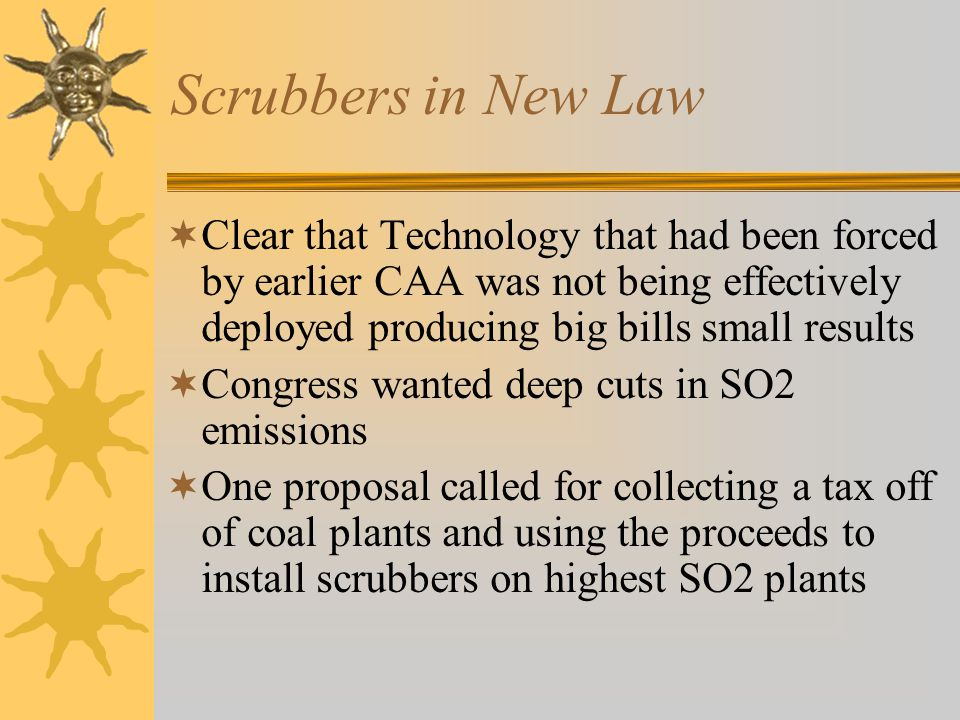 Scrubbers in New Law Clear that Technology that had been forced by earlier CAA was not being effectively deployed producing big bills small results Congress wanted deep cuts in SO2 emissions One proposal called for collecting a tax off of coal plants and using the proceeds to install scrubbers on highest SO2 plants