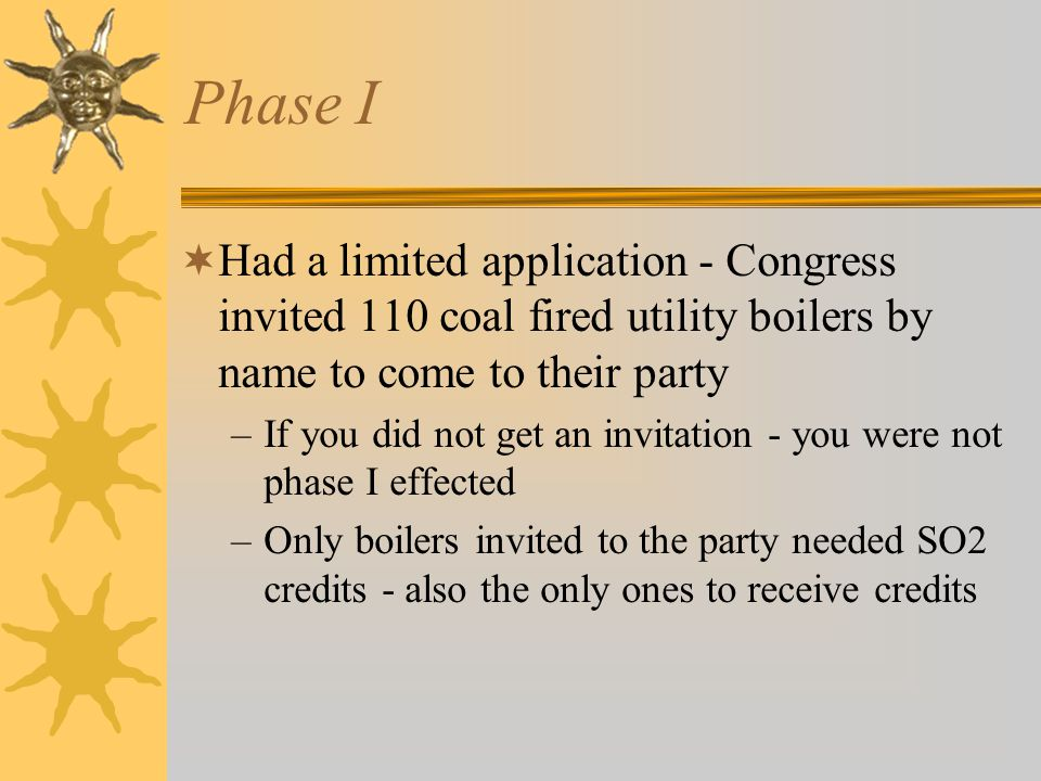 Phase I Had a limited application - Congress invited 110 coal fired utility boilers by name to come to their party –If you did not get an invitation - you were not phase I effected –Only boilers invited to the party needed SO2 credits - also the only ones to receive credits