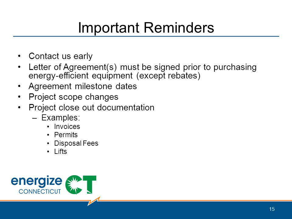 Important Reminders Contact us early Letter of Agreement(s) must be signed prior to purchasing energy-efficient equipment (except rebates) Agreement milestone dates Project scope changes Project close out documentation –Examples: Invoices Permits Disposal Fees Lifts 15