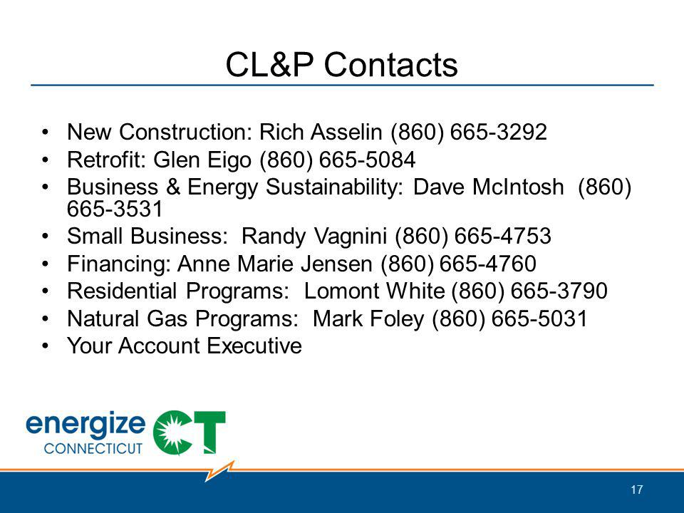CL&P Contacts New Construction: Rich Asselin (860) 665-3292 Retrofit: Glen Eigo (860) 665-5084 Business & Energy Sustainability: Dave McIntosh (860) 665-3531 Small Business: Randy Vagnini (860) 665-4753 Financing: Anne Marie Jensen (860) 665-4760 Residential Programs: Lomont White (860) 665-3790 Natural Gas Programs: Mark Foley (860) 665-5031 Your Account Executive 17