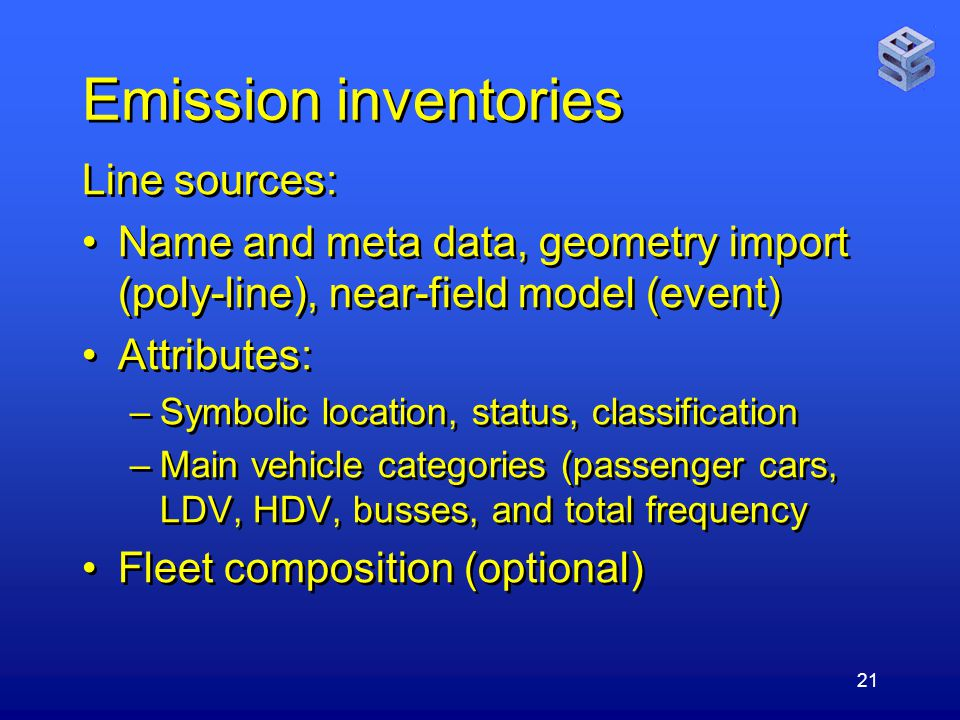 21 Emission inventories Line sources: Name and meta data, geometry import (poly-line), near-field model (event) Attributes: –Symbolic location, status, classification –Main vehicle categories (passenger cars, LDV, HDV, busses, and total frequency Fleet composition (optional) Line sources: Name and meta data, geometry import (poly-line), near-field model (event) Attributes: –Symbolic location, status, classification –Main vehicle categories (passenger cars, LDV, HDV, busses, and total frequency Fleet composition (optional)