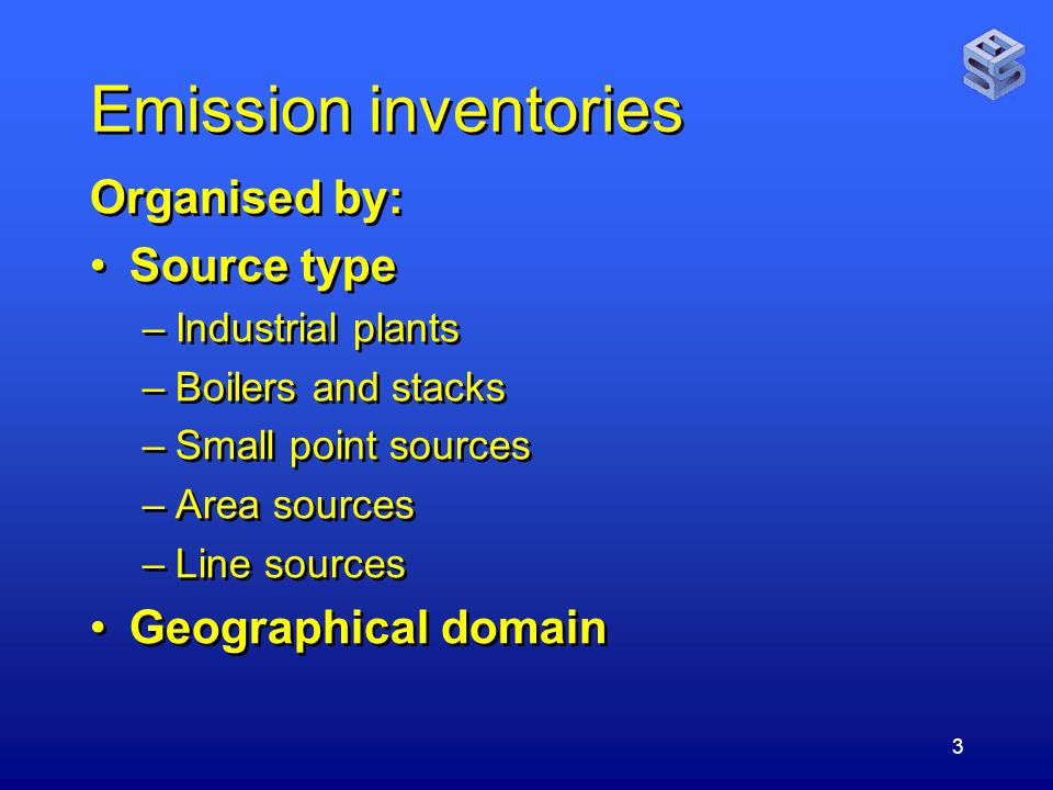3 Emission inventories Organised by: Source type –Industrial plants –Boilers and stacks –Small point sources –Area sources –Line sources Geographical domain Organised by: Source type –Industrial plants –Boilers and stacks –Small point sources –Area sources –Line sources Geographical domain
