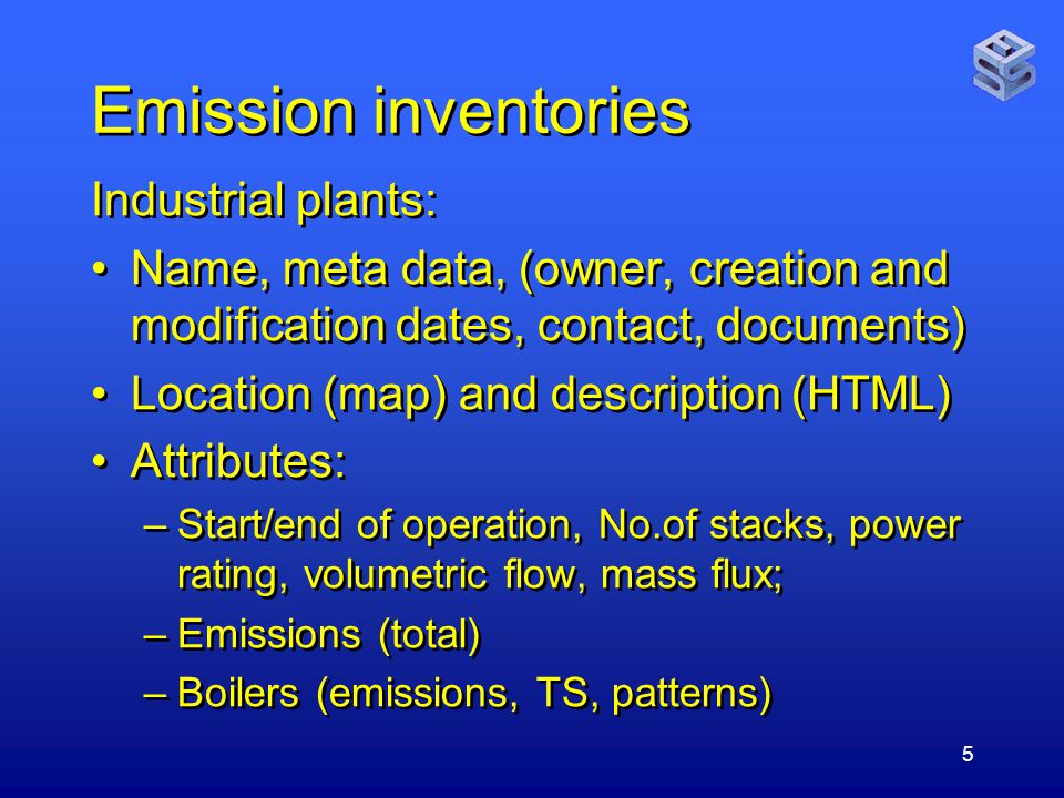 5 Emission inventories Industrial plants: Name, meta data, (owner, creation and modification dates, contact, documents) Location (map) and description (HTML) Attributes: –Start/end of operation, No.of stacks, power rating, volumetric flow, mass flux; –Emissions (total) –Boilers (emissions, TS, patterns) Industrial plants: Name, meta data, (owner, creation and modification dates, contact, documents) Location (map) and description (HTML) Attributes: –Start/end of operation, No.of stacks, power rating, volumetric flow, mass flux; –Emissions (total) –Boilers (emissions, TS, patterns)