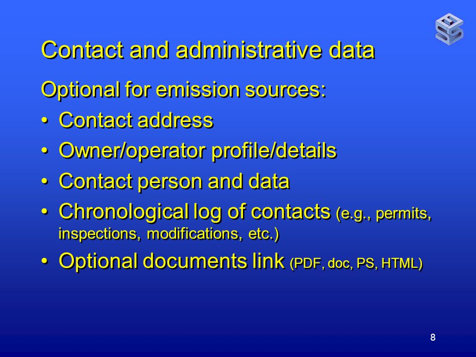 8 Contact and administrative data Optional for emission sources: Contact address Owner/operator profile/details Contact person and data Chronological log of contacts (e.g., permits, inspections, modifications, etc.) Optional documents link (PDF, doc, PS, HTML) Optional for emission sources: Contact address Owner/operator profile/details Contact person and data Chronological log of contacts (e.g., permits, inspections, modifications, etc.) Optional documents link (PDF, doc, PS, HTML)