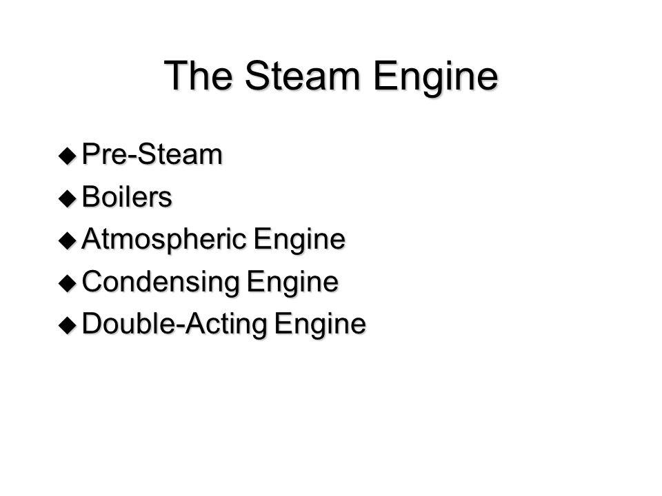The Steam Engine Pre-Steam Pre-Steam Boilers Boilers Atmospheric Engine Atmospheric Engine Condensing Engine Condensing Engine Double-Acting Engine Do