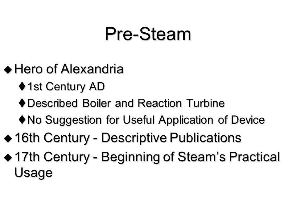 Pre-Steam Hero of Alexandria Hero of Alexandria 1st Century AD 1st Century AD Described Boiler and Reaction Turbine Described Boiler and Reaction Turb