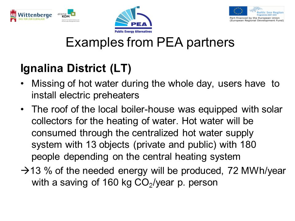 Examples from PEA partners Ignalina District (LT) Missing of hot water during the whole day, users have to install electric preheaters The roof of the local boiler-house was equipped with solar collectors for the heating of water.