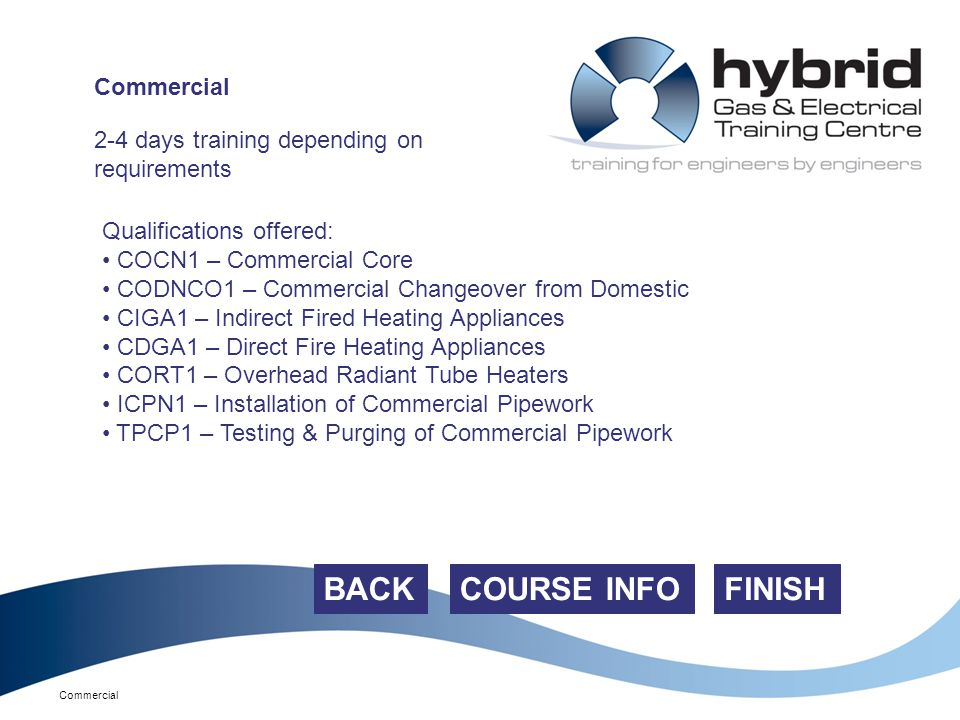 Commercial FINISH 2-4 days training depending on requirements Qualifications offered: COCN1 – Commercial Core CODNCO1 – Commercial Changeover from Domestic CIGA1 – Indirect Fired Heating Appliances CDGA1 – Direct Fire Heating Appliances CORT1 – Overhead Radiant Tube Heaters ICPN1 – Installation of Commercial Pipework TPCP1 – Testing & Purging of Commercial Pipework COURSE INFO Commercial BACK