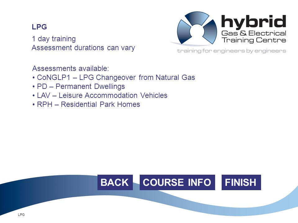 LPG FINISH 1 day training Assessment durations can vary Assessments available: CoNGLP1 – LPG Changeover from Natural Gas PD – Permanent Dwellings LAV – Leisure Accommodation Vehicles RPH – Residential Park Homes COURSE INFOBACK LPG