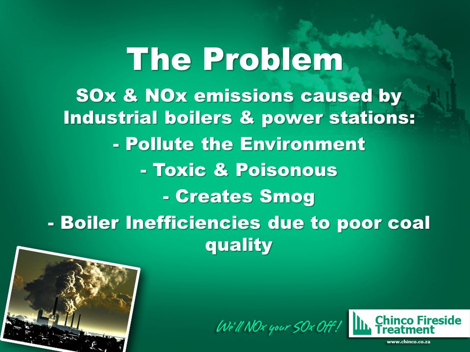 The Problem SOx & NOx emissions caused by Industrial boilers & power stations: - Pollute the Environment - Toxic & Poisonous - Creates Smog - Boiler Inefficiencies due to poor coal quality