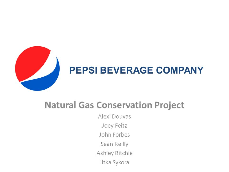 Natural Gas Conservation Project Alexi Douvas Joey Feitz John Forbes Sean Reilly Ashley Ritchie Jitka Sykora PEPSI BEVERAGE COMPANY