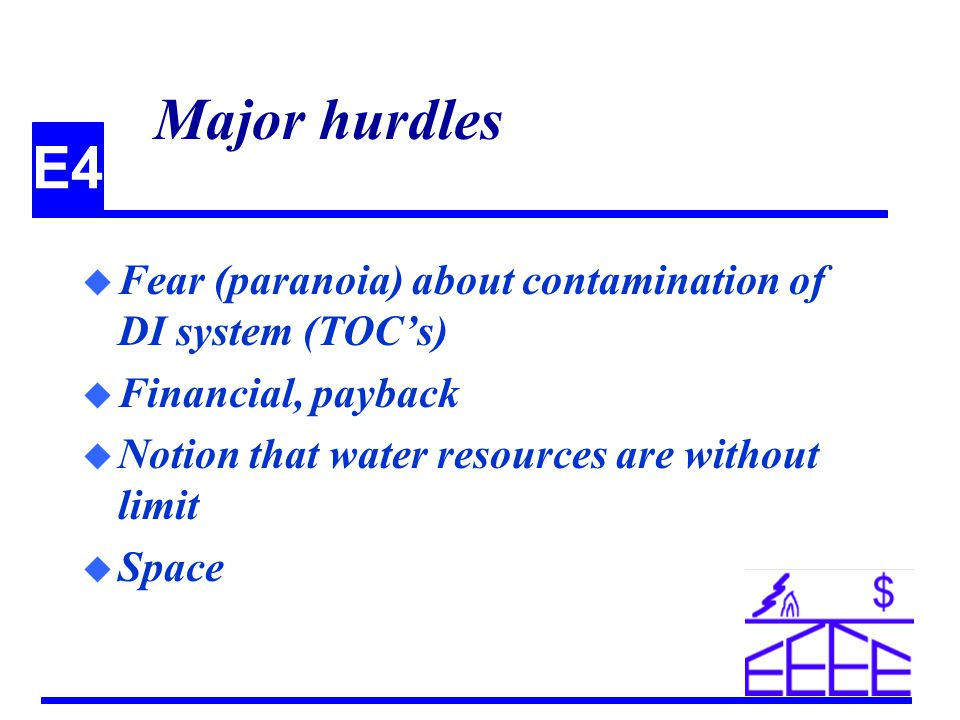 E4 Major hurdles u Fear (paranoia) about contamination of DI system (TOCs) u Financial, payback u Notion that water resources are without limit u Space