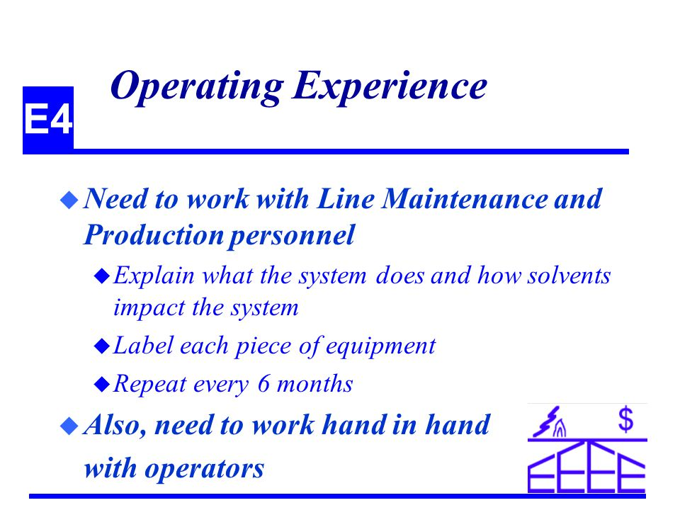 E4 Operating Experience u Need to work with Line Maintenance and Production personnel u Explain what the system does and how solvents impact the system u Label each piece of equipment u Repeat every 6 months u Also, need to work hand in hand with operators