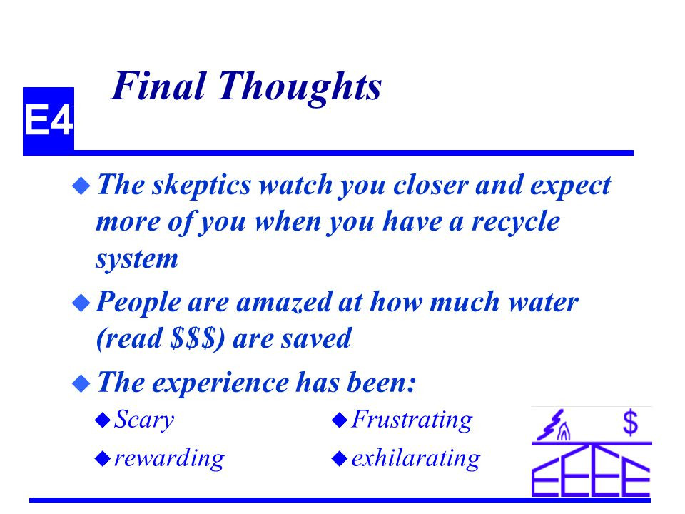E4 Final Thoughts u The skeptics watch you closer and expect more of you when you have a recycle system u People are amazed at how much water (read $$$) are saved u The experience has been: u Scary u rewarding u Frustrating u exhilarating