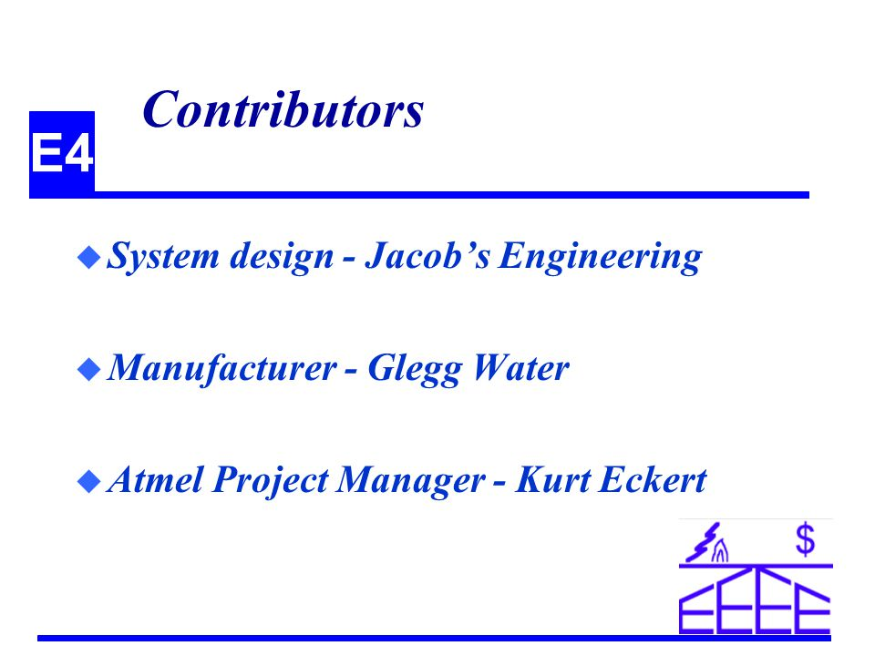E4 Contributors u System design - Jacobs Engineering u Manufacturer - Glegg Water u Atmel Project Manager - Kurt Eckert