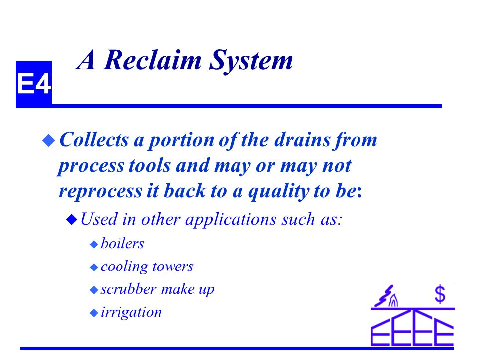 E4 A Reclaim System u Collects a portion of the drains from process tools and may or may not reprocess it back to a quality to be: u Used in other applications such as: u boilers u cooling towers u scrubber make up u irrigation