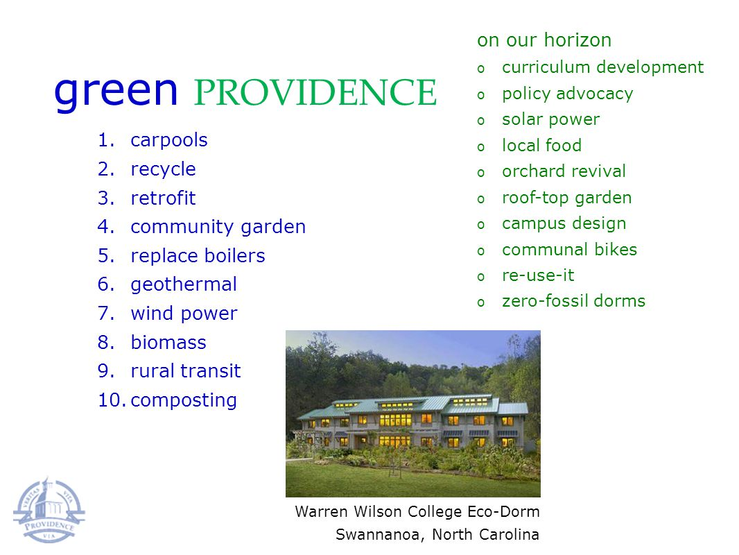 green PROVIDENCE 1.carpools 2.recycle 3.retrofit 4.community garden 5.replace boilers 6.geothermal 7.wind power 8.biomass 9.rural transit 10.composting on our horizon o curriculum development o policy advocacy o solar power o local food o orchard revival o roof-top garden o campus design o communal bikes o re-use-it o zero-fossil dorms Warren Wilson College Eco-Dorm Swannanoa, North Carolina