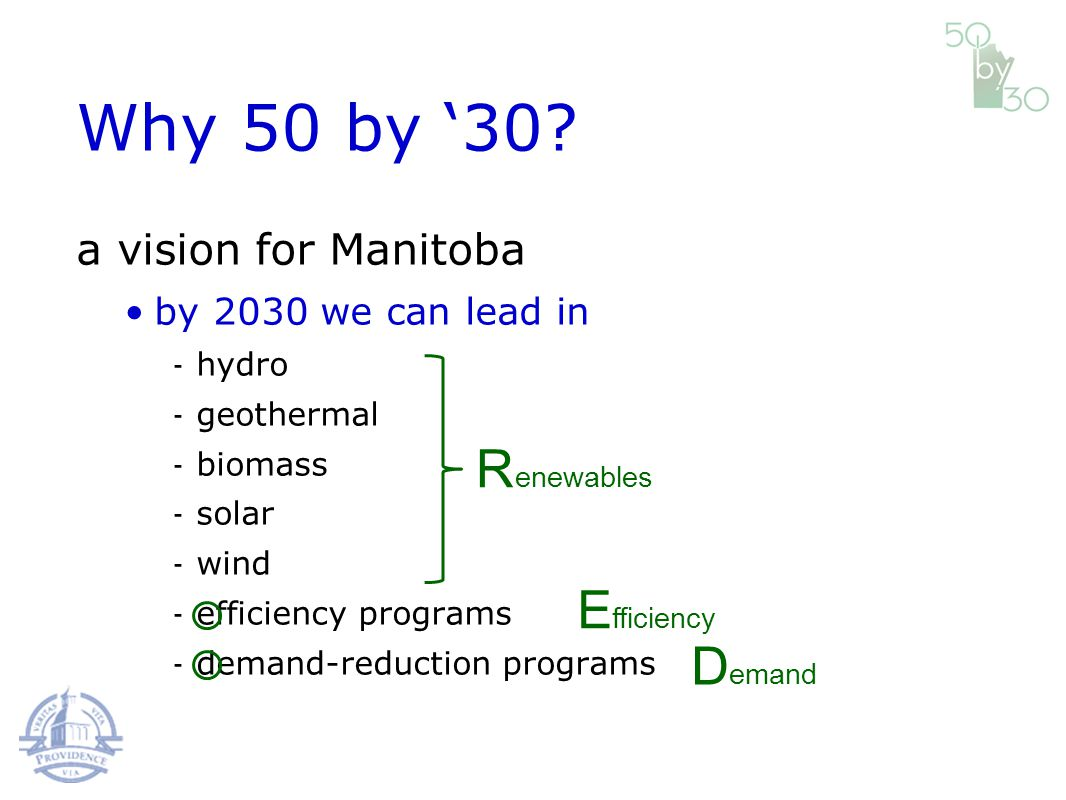 a vision for Manitoba by 2030 we can lead in hydro geothermal biomass solar wind efficiency programs demand-reduction programs E D enewables R Why 50 by 30.