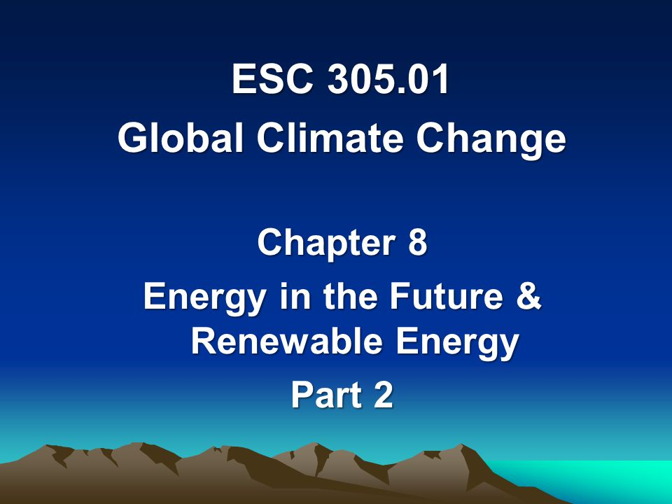 ESC 305.01 Global Climate Change Chapter 8 Energy in the Future & Renewable Energy Part 2