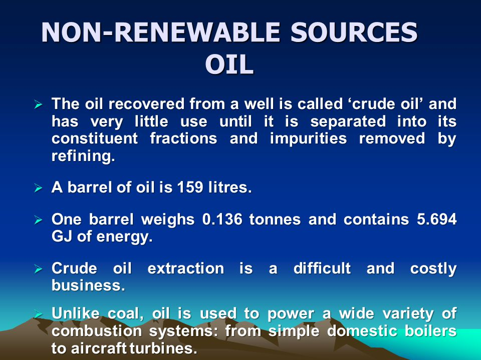 NON-RENEWABLE SOURCES OIL The oil recovered from a well is called crude oil and has very little use until it is separated into its constituent fractions and impurities removed by refining.